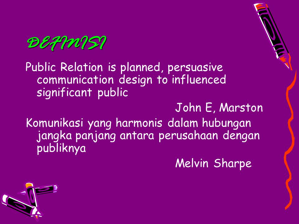 DEFINISI Public Relation is planned, persuasive communication design to influenced significant public John E, Marston Komunikasi yang harmonis dalam hubungan jangka panjang antara perusahaan dengan publiknya Melvin Sharpe