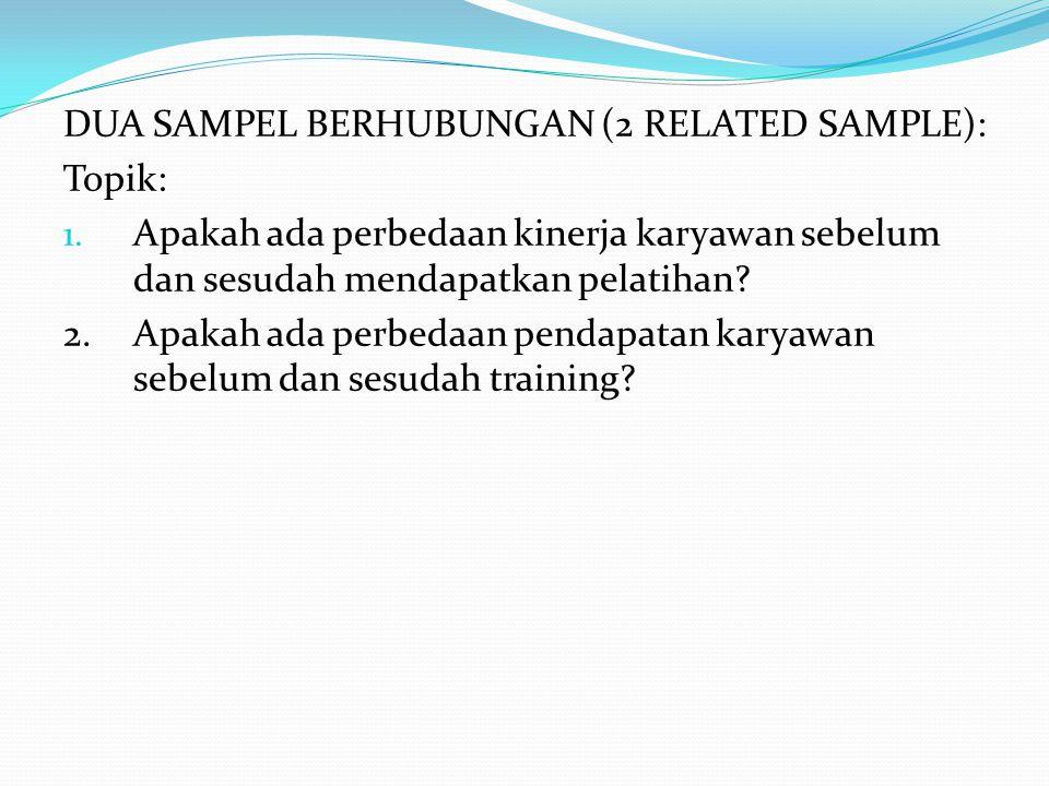 DUA SAMPEL BERHUBUNGAN (2 RELATED SAMPLE): Topik: 1. Apakah ada perbedaan kinerja karyawan sebelum dan sesudah mendapatkan pelatihan? 2.Apakah ada per