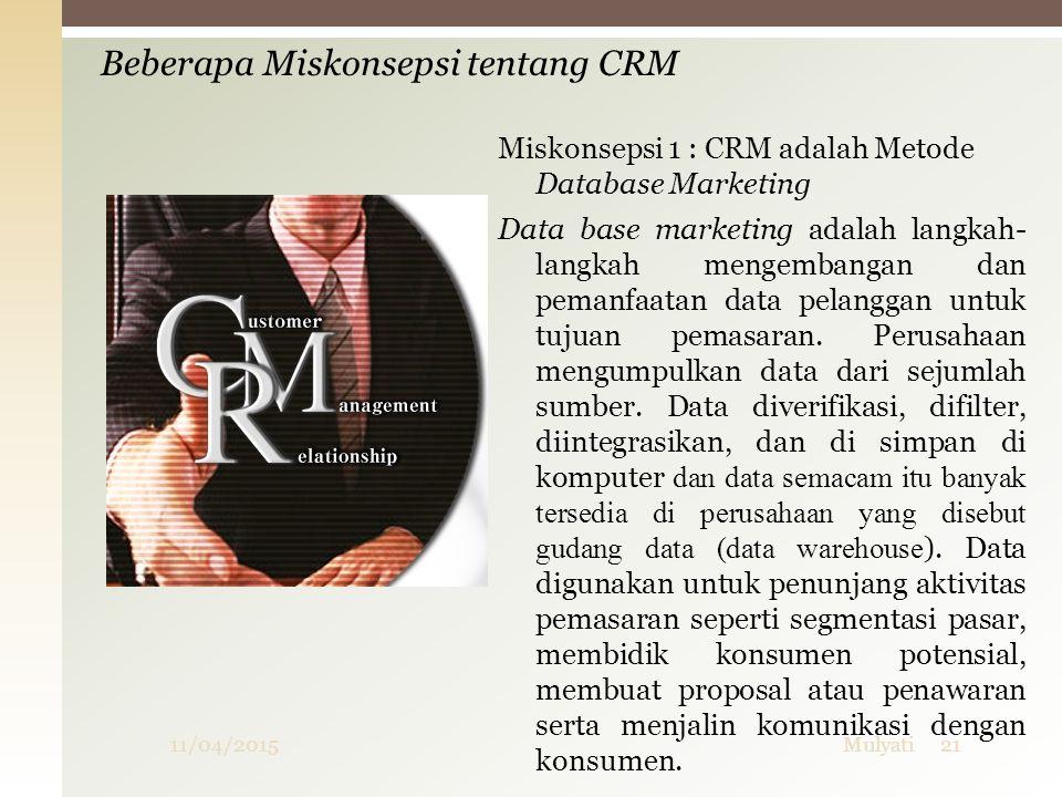 Miskonsepsi 1 : CRM adalah Metode Database Marketing Data base marketing adalah langkah- langkah mengembangan dan pemanfaatan data pelanggan untuk tuj