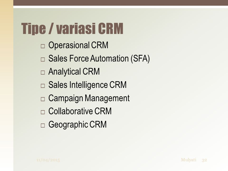 Tipe / variasi CRM  Operasional CRM  Sales Force Automation (SFA)  Analytical CRM  Sales Intelligence CRM  Campaign Management  Collaborative CRM  Geographic CRM 11/04/201532Mulyati