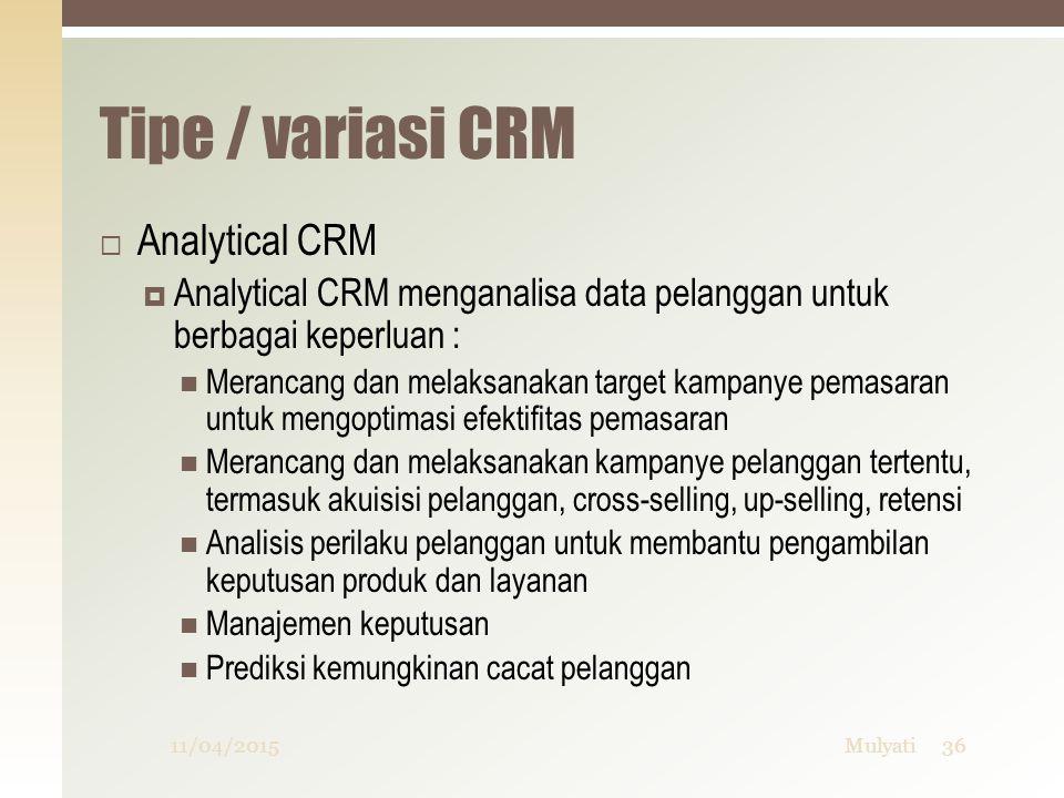Tipe / variasi CRM  Analytical CRM  Analytical CRM menganalisa data pelanggan untuk berbagai keperluan : Merancang dan melaksanakan target kampanye