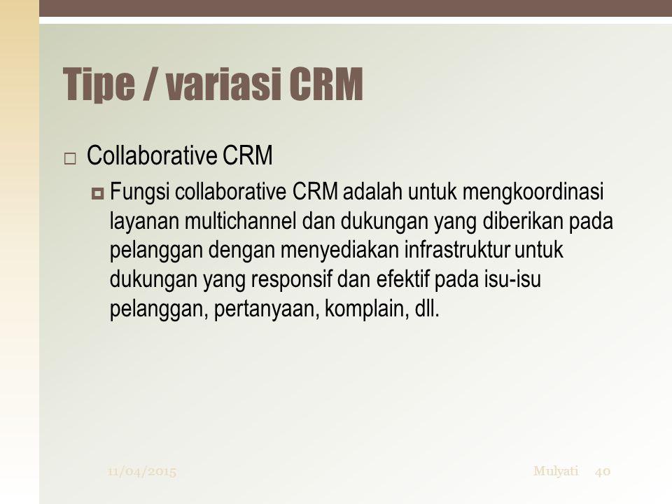 Tipe / variasi CRM  Collaborative CRM  Fungsi collaborative CRM adalah untuk mengkoordinasi layanan multichannel dan dukungan yang diberikan pada pe