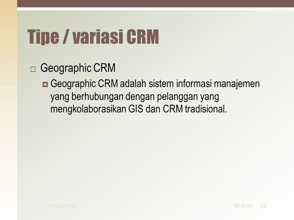 Tipe / variasi CRM  Geographic CRM  Geographic CRM adalah sistem informasi manajemen yang berhubungan dengan pelanggan yang mengkolaborasikan GIS da
