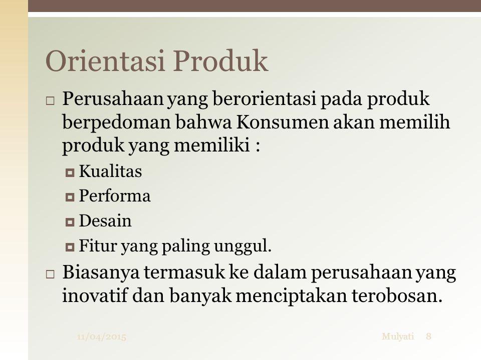  Perusahaan yang berorientasi pada produk berpedoman bahwa Konsumen akan memilih produk yang memiliki :  Kualitas  Performa  Desain  Fitur yang p