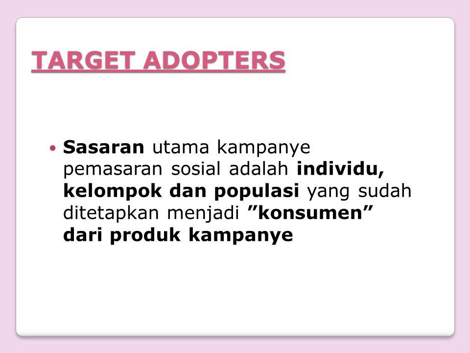 """TARGET ADOPTERS Sasaran utama kampanye pemasaran sosial adalah individu, kelompok dan populasi yang sudah ditetapkan menjadi """"konsumen"""" dari produk ka"""