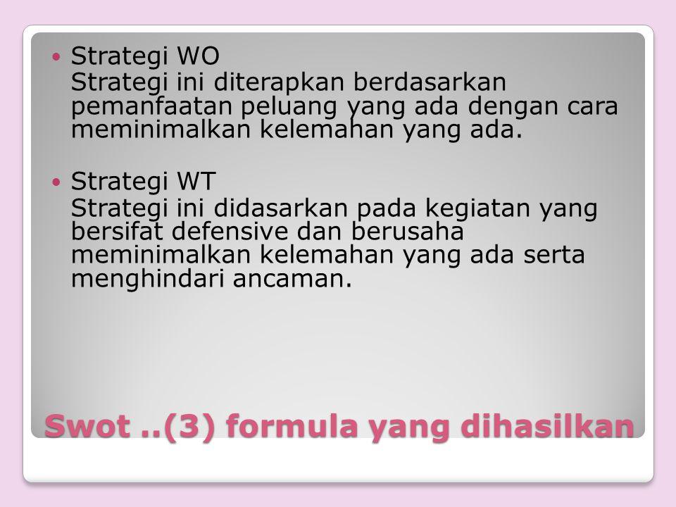 Swot..(3) formula yang dihasilkan Strategi WO Strategi ini diterapkan berdasarkan pemanfaatan peluang yang ada dengan cara meminimalkan kelemahan yang
