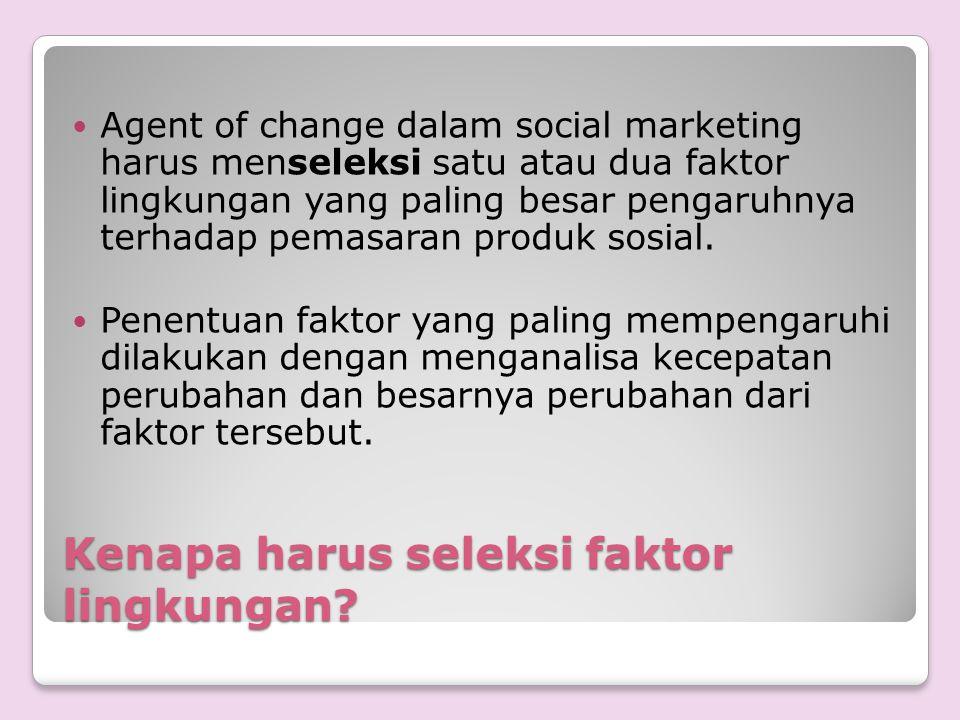 Kenapa harus seleksi faktor lingkungan? Agent of change dalam social marketing harus menseleksi satu atau dua faktor lingkungan yang paling besar peng