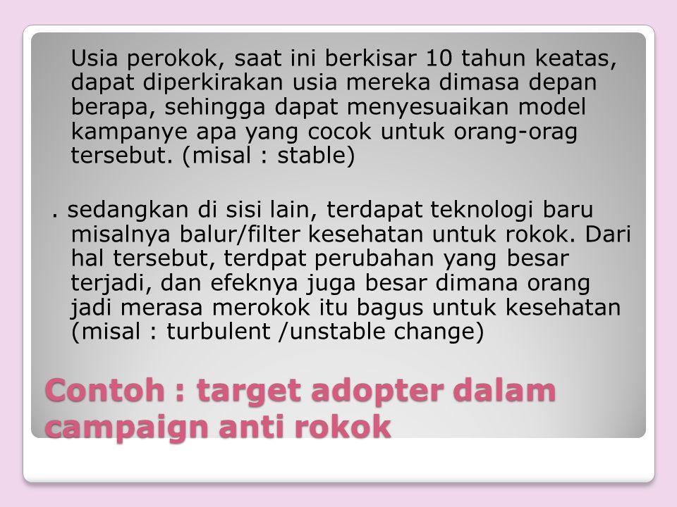 Contoh : target adopter dalam campaign anti rokok Usia perokok, saat ini berkisar 10 tahun keatas, dapat diperkirakan usia mereka dimasa depan berapa,