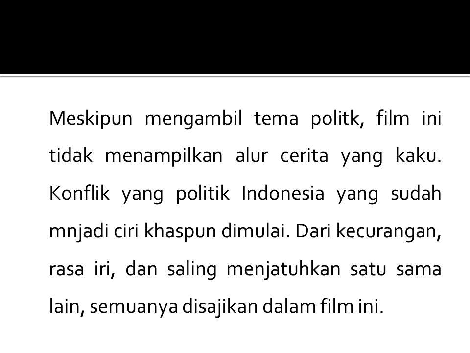 Meskipun mengambil tema politk, film ini tidak menampilkan alur cerita yang kaku. Konflik yang politik Indonesia yang sudah mnjadi ciri khaspun dimula