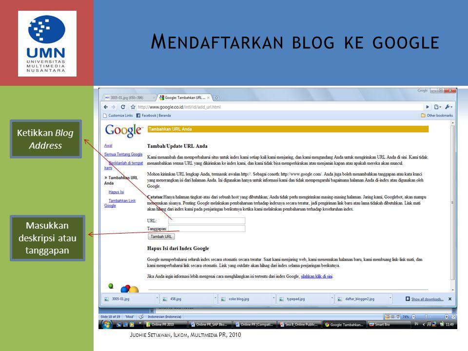 M ENDAFTARKAN BLOG KE GOOGLE J UDHIE S ETIAWAN, I LKOM, M ULTIMEDIA PR, 2010 Ketikkan Blog Address Masukkan deskripsi atau tanggapan