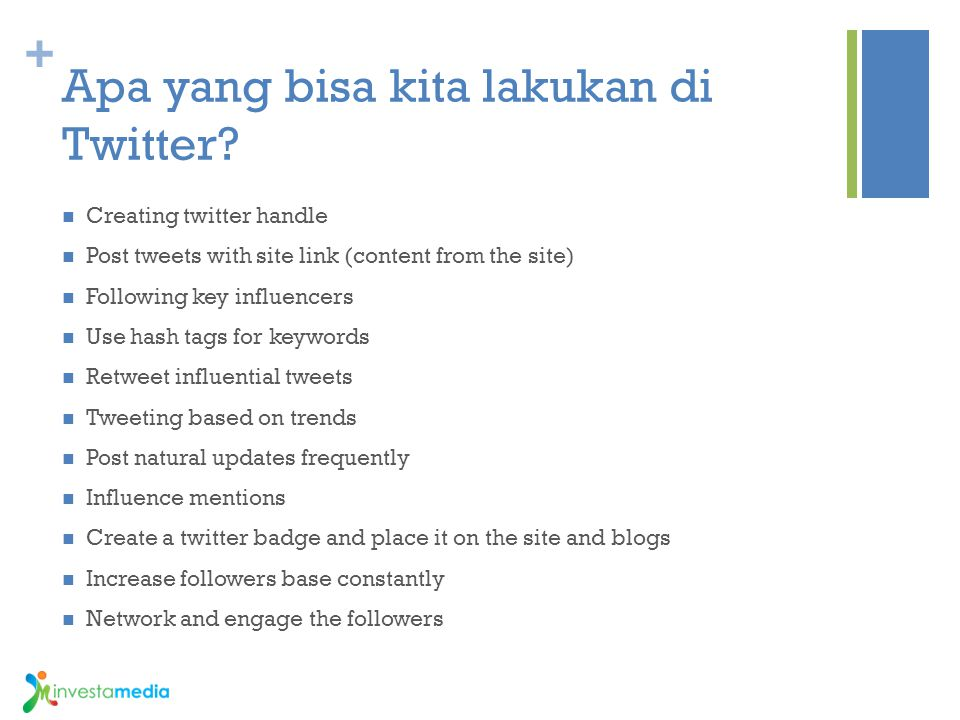 + Apa yang bisa kita lakukan di Twitter? Creating twitter handle Post tweets with site link (content from the site) Following key influencers Use hash