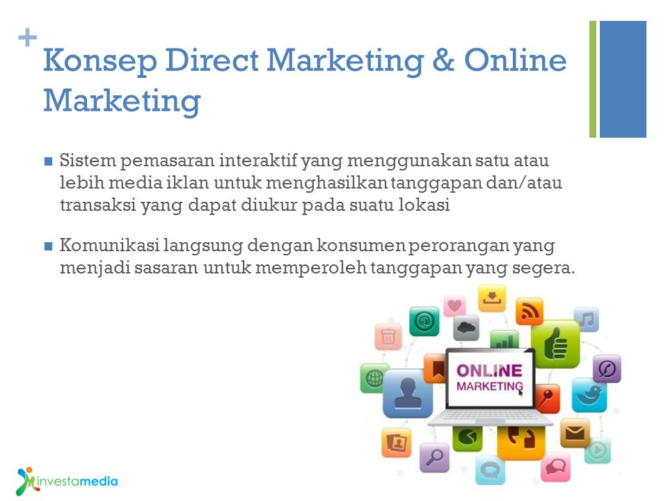 + Konsep Direct Marketing & Online Marketing Sistem pemasaran interaktif yang menggunakan satu atau lebih media iklan untuk menghasilkan tanggapan dan