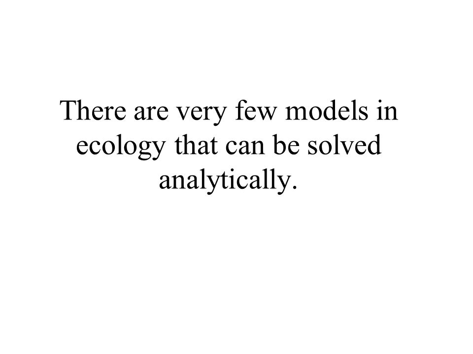 There are very few models in ecology that can be solved analytically.