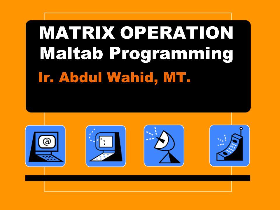 MATRIX OPERATION Maltab Programming Ir. Abdul Wahid, MT.