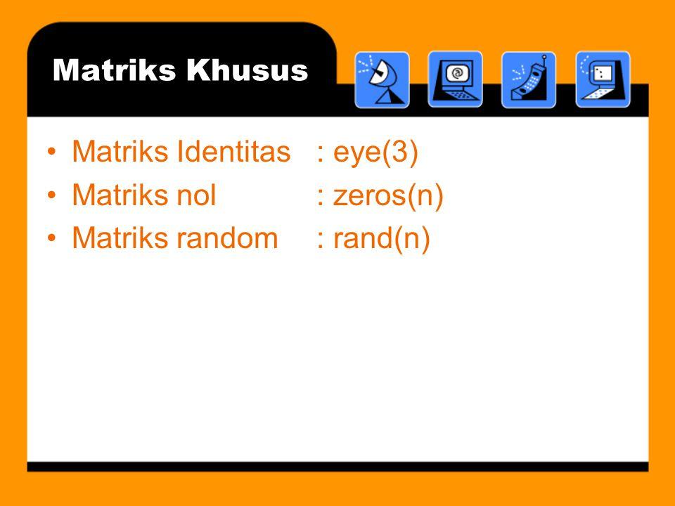 Matriks Khusus Matriks Identitas: eye(3) Matriks nol: zeros(n) Matriks random: rand(n)