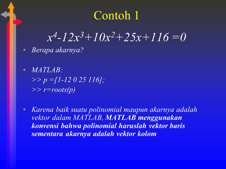 Contoh 1 x 4 -12x 3 +10x 2 +25x+116 =0 Berapa akarnya? MATLAB: >> p =[1-12 0 25 116]; >> r=roots(p) Karena baik suatu polinomial maupun akarnya adalah