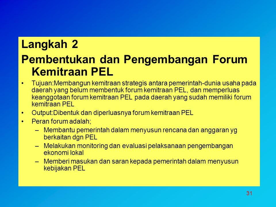 31 Langkah 2 Pembentukan dan Pengembangan Forum Kemitraan PEL Tujuan:Membangun kemitraan strategis antara pemerintah-dunia usaha pada daerah yang belu