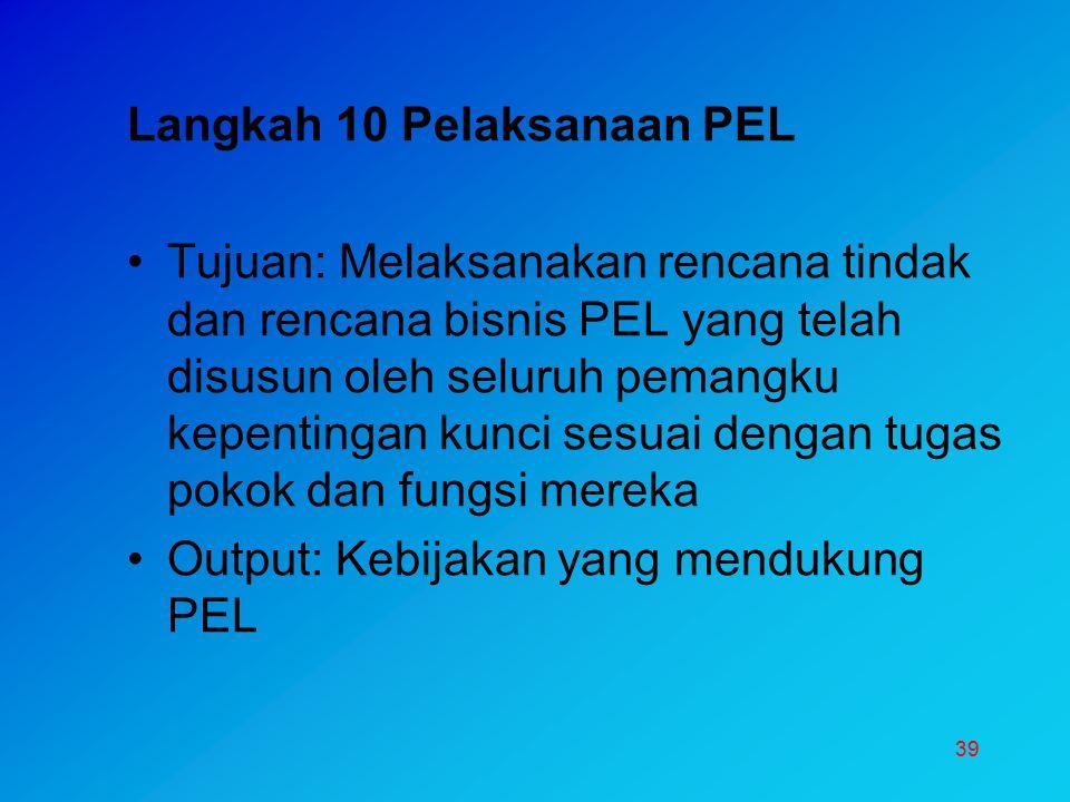 39 Langkah 10 Pelaksanaan PEL Tujuan: Melaksanakan rencana tindak dan rencana bisnis PEL yang telah disusun oleh seluruh pemangku kepentingan kunci se