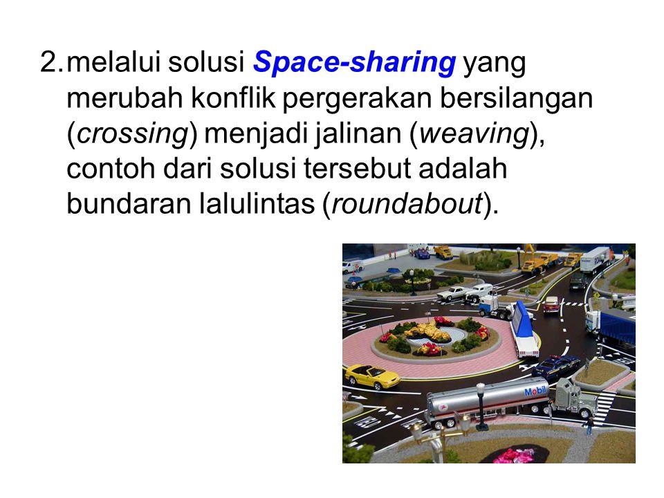 2.melalui solusi Space-sharing yang merubah konflik pergerakan bersilangan (crossing) menjadi jalinan (weaving), contoh dari solusi tersebut adalah bundaran lalulintas (roundabout).