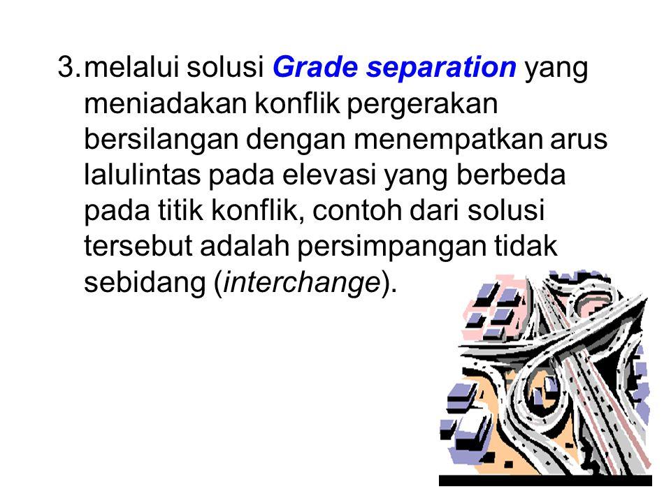 3.melalui solusi Grade separation yang meniadakan konflik pergerakan bersilangan dengan menempatkan arus lalulintas pada elevasi yang berbeda pada titik konflik, contoh dari solusi tersebut adalah persimpangan tidak sebidang (interchange).