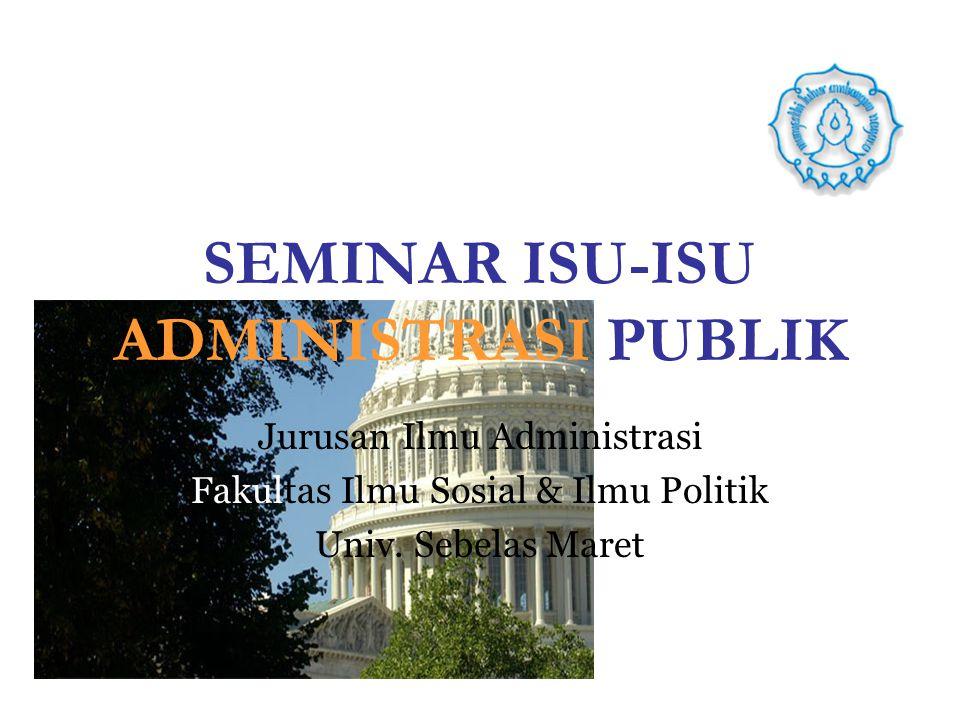 SEMINAR ISU-ISU ADMINISTRASI PUBLIK Jurusan Ilmu Administrasi Fakultas Ilmu Sosial & Ilmu Politik Univ. Sebelas Maret