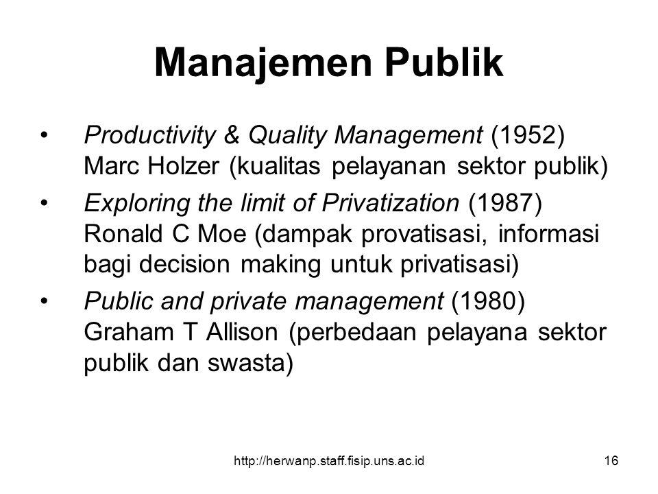 http://herwanp.staff.fisip.uns.ac.id16 Manajemen Publik Productivity & Quality Management (1952) Marc Holzer (kualitas pelayanan sektor publik) Explor