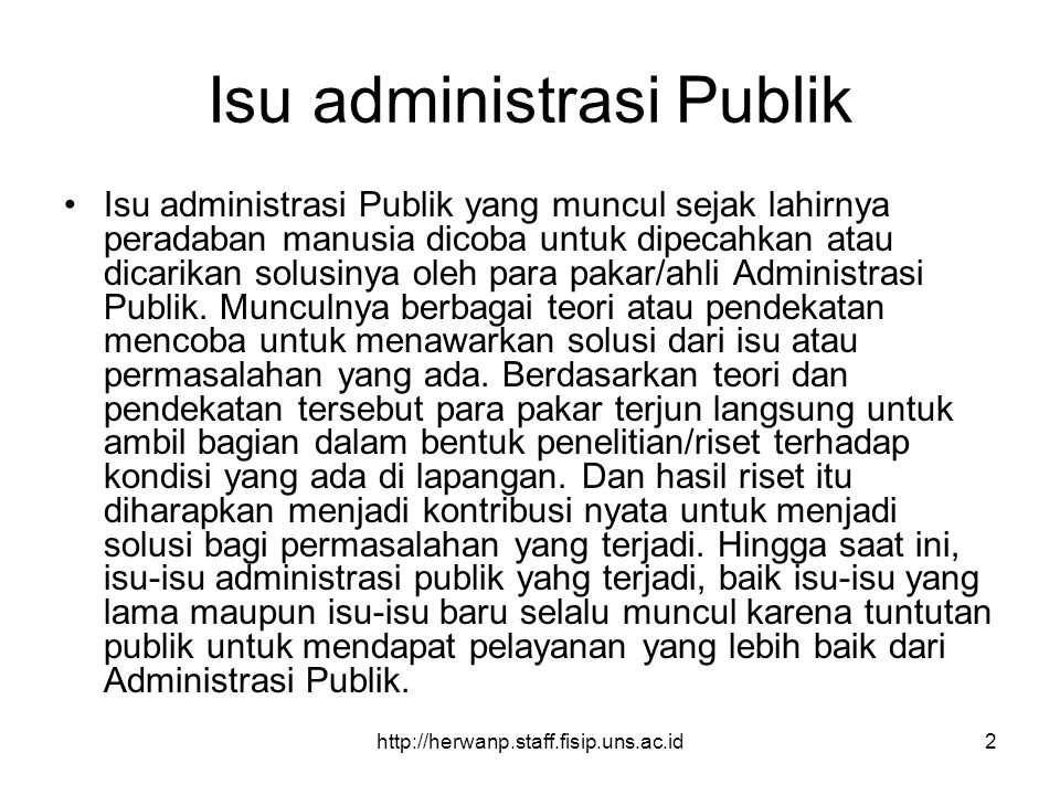 http://herwanp.staff.fisip.uns.ac.id2 Isu administrasi Publik Isu administrasi Publik yang muncul sejak lahirnya peradaban manusia dicoba untuk dipeca