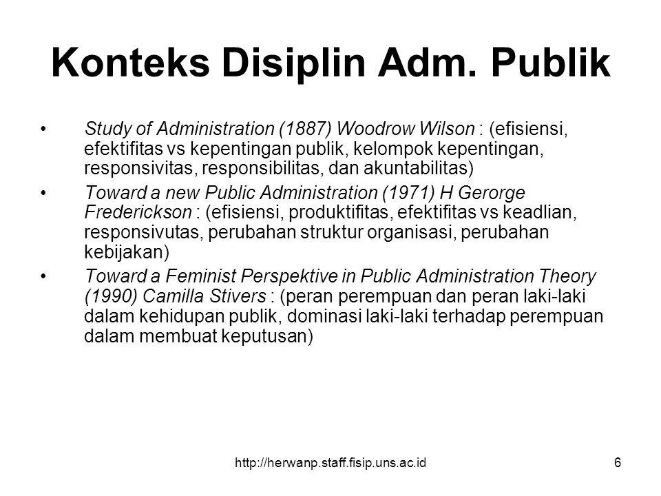 http://herwanp.staff.fisip.uns.ac.id6 Konteks Disiplin Adm. Publik Study of Administration (1887) Woodrow Wilson : (efisiensi, efektifitas vs kepentin