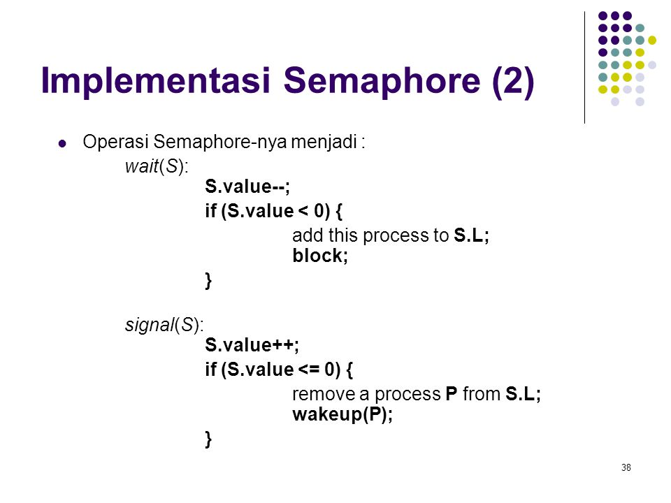 38 Implementasi Semaphore (2) Operasi Semaphore-nya menjadi : wait(S): S.value--; if (S.value < 0) { add this process to S.L; block; } signal(S): S.va