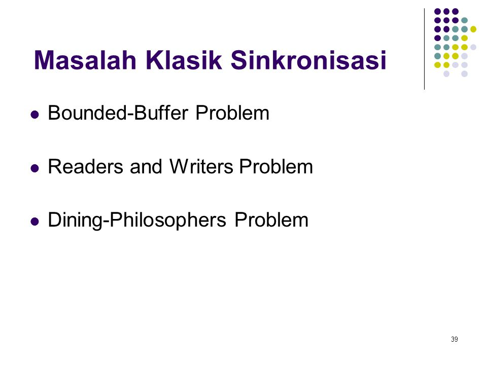 39 Masalah Klasik Sinkronisasi Bounded-Buffer Problem Readers and Writers Problem Dining-Philosophers Problem