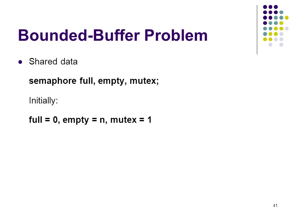 41 Bounded-Buffer Problem Shared data semaphore full, empty, mutex; Initially: full = 0, empty = n, mutex = 1
