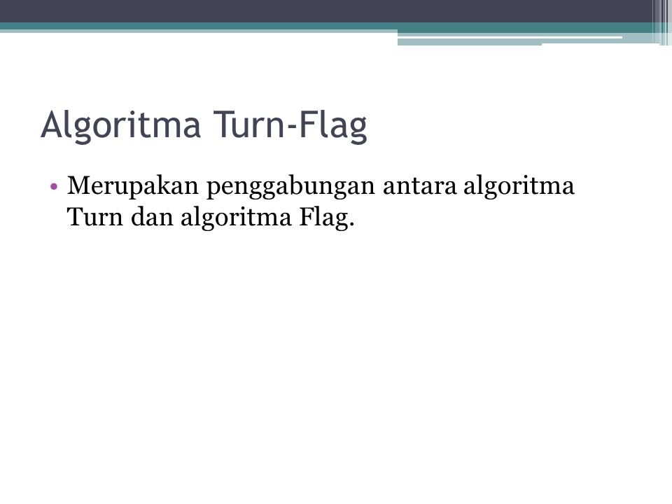 Algoritma Turn-Flag Merupakan penggabungan antara algoritma Turn dan algoritma Flag.