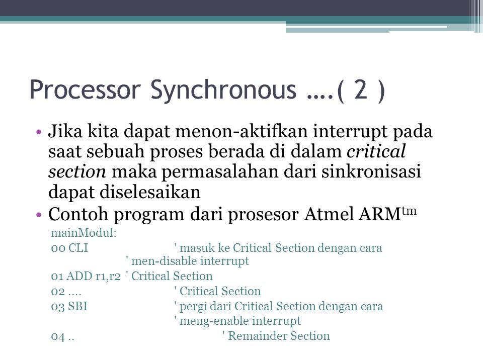 Processor Synchronous ….( 2 ) Jika kita dapat menon-aktifkan interrupt pada saat sebuah proses berada di dalam critical section maka permasalahan dari sinkronisasi dapat diselesaikan Contoh program dari prosesor Atmel ARM tm mainModul: 00 CLI masuk ke Critical Section dengan cara men-disable interrupt 01 ADD r1,r2 Critical Section 02....