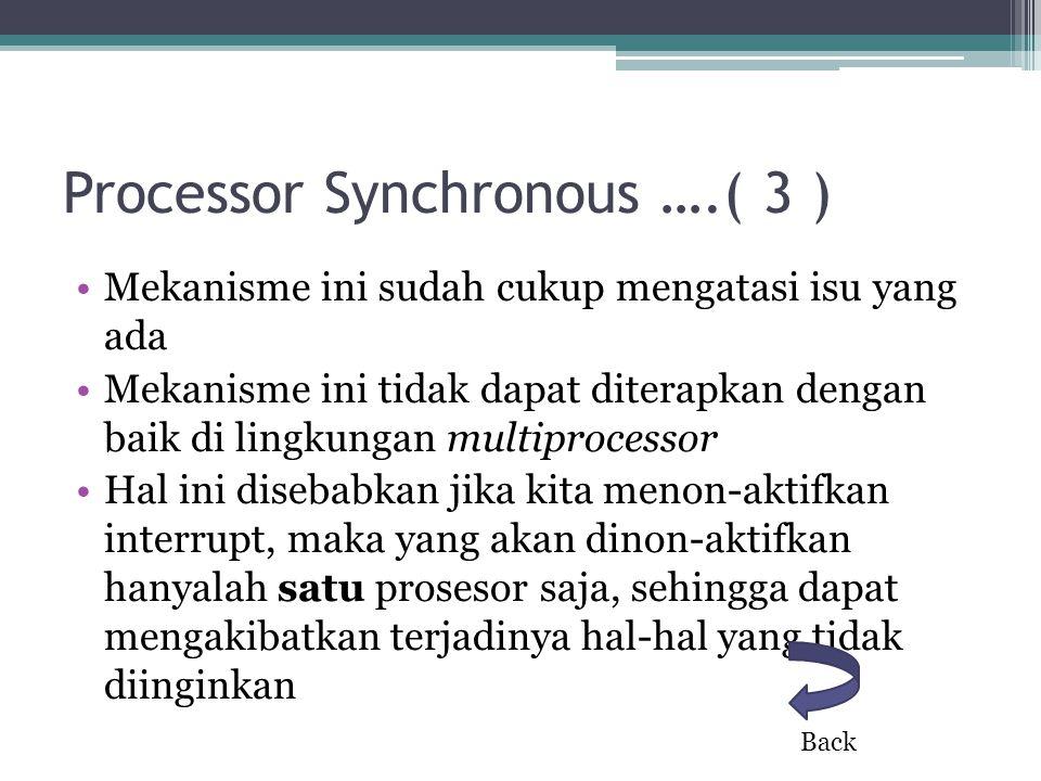 Processor Synchronous ….( 3 ) Mekanisme ini sudah cukup mengatasi isu yang ada Mekanisme ini tidak dapat diterapkan dengan baik di lingkungan multiprocessor Hal ini disebabkan jika kita menon-aktifkan interrupt, maka yang akan dinon-aktifkan hanyalah satu prosesor saja, sehingga dapat mengakibatkan terjadinya hal-hal yang tidak diinginkan Back