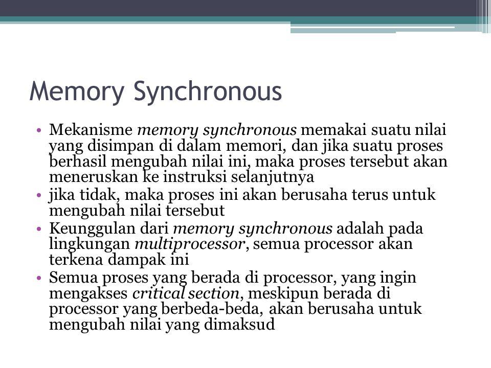 Memory Synchronous Mekanisme memory synchronous memakai suatu nilai yang disimpan di dalam memori, dan jika suatu proses berhasil mengubah nilai ini, maka proses tersebut akan meneruskan ke instruksi selanjutnya jika tidak, maka proses ini akan berusaha terus untuk mengubah nilai tersebut Keunggulan dari memory synchronous adalah pada lingkungan multiprocessor, semua processor akan terkena dampak ini Semua proses yang berada di processor, yang ingin mengakses critical section, meskipun berada di processor yang berbeda-beda, akan berusaha untuk mengubah nilai yang dimaksud