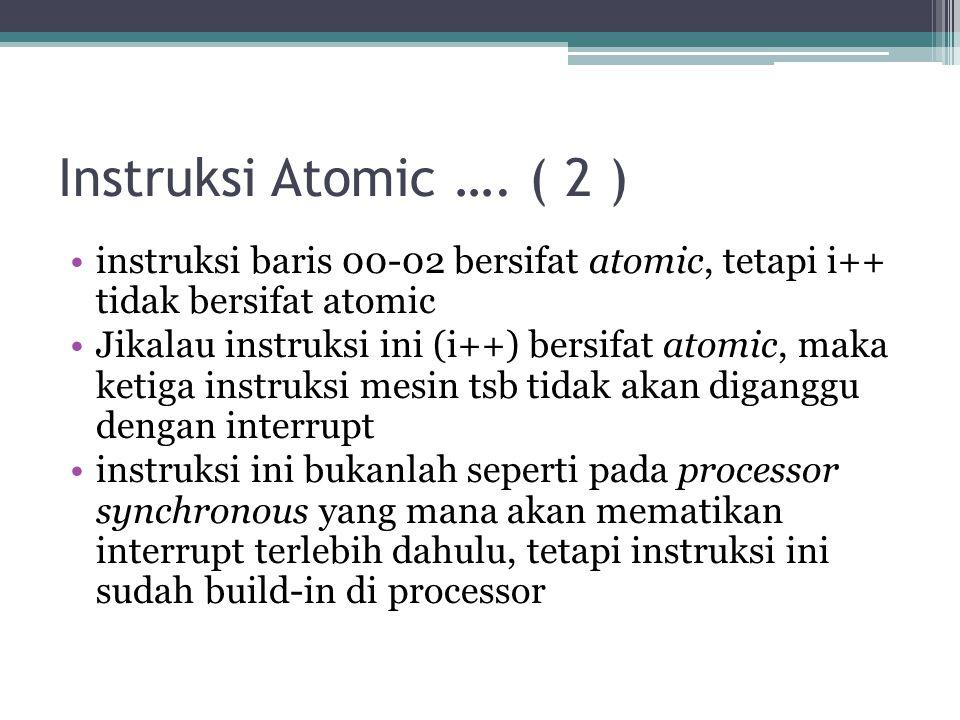 Instruksi Atomic …. ( 2 ) instruksi baris 00-02 bersifat atomic, tetapi i++ tidak bersifat atomic Jikalau instruksi ini (i++) bersifat atomic, maka ke