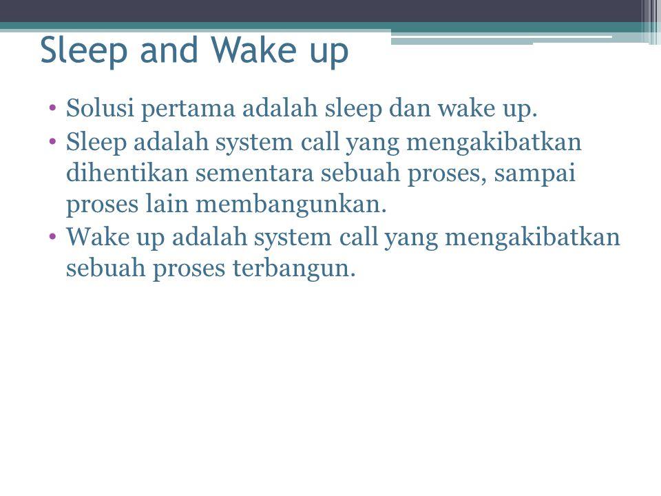 Sleep and Wake up Solusi pertama adalah sleep dan wake up. Sleep adalah system call yang mengakibatkan dihentikan sementara sebuah proses, sampai pros