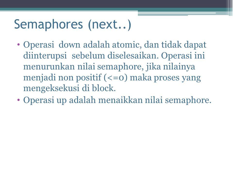 Semaphores (next..) Operasi down adalah atomic, dan tidak dapat diinterupsi sebelum diselesaikan. Operasi ini menurunkan nilai semaphore, jika nilainy