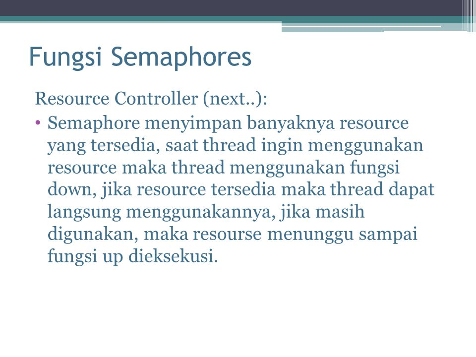 Fungsi Semaphores Resource Controller (next..): Semaphore menyimpan banyaknya resource yang tersedia, saat thread ingin menggunakan resource maka thre