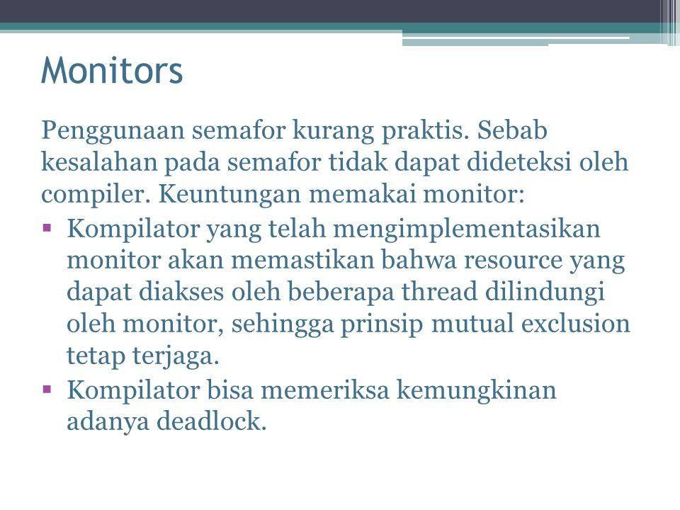 Monitors Penggunaan semafor kurang praktis. Sebab kesalahan pada semafor tidak dapat dideteksi oleh compiler. Keuntungan memakai monitor:  Kompilator