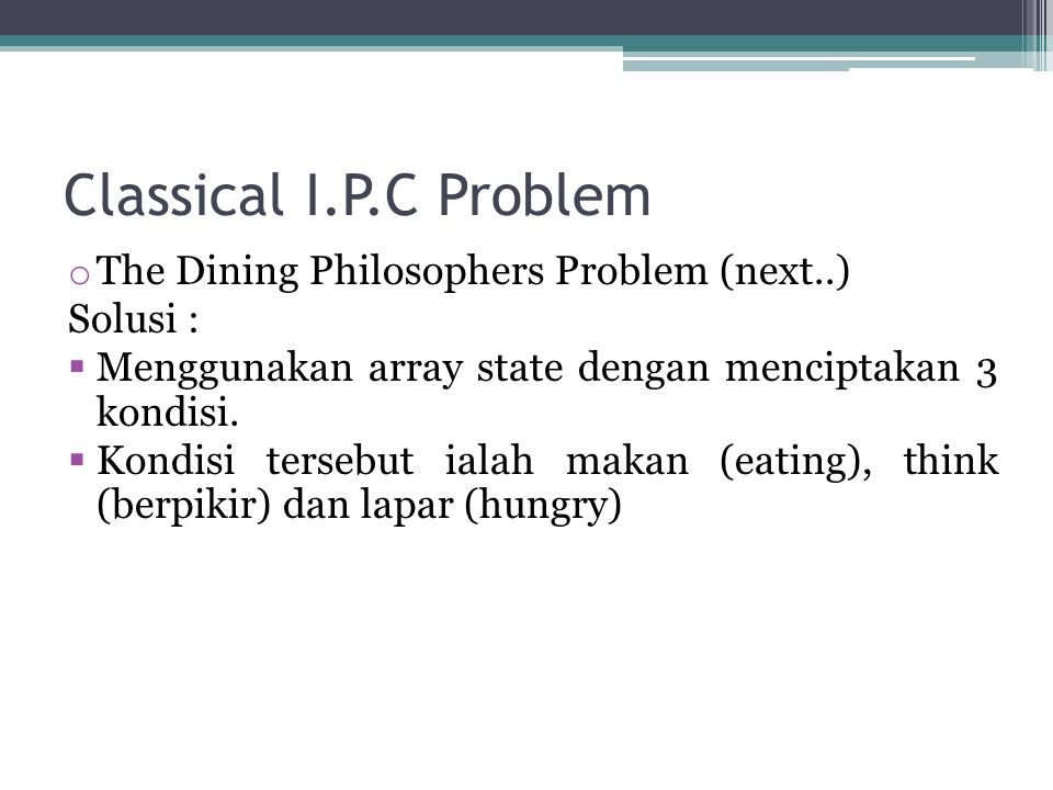 Classical I.P.C Problem o The Dining Philosophers Problem (next..) Solusi :  Menggunakan array state dengan menciptakan 3 kondisi.  Kondisi tersebut