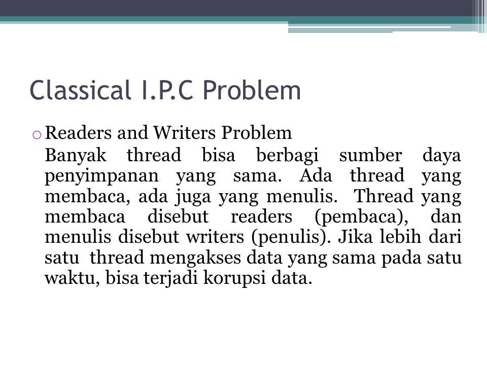 Classical I.P.C Problem o Readers and Writers Problem Banyak thread bisa berbagi sumber daya penyimpanan yang sama. Ada thread yang membaca, ada juga