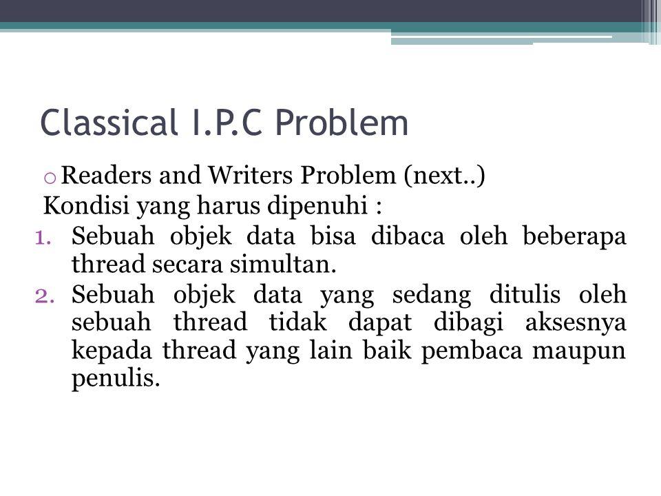 Classical I.P.C Problem o Readers and Writers Problem (next..) Kondisi yang harus dipenuhi : 1.Sebuah objek data bisa dibaca oleh beberapa thread secara simultan.