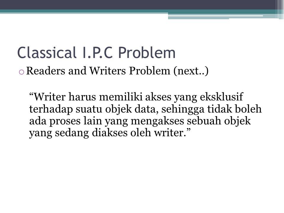 Classical I.P.C Problem o Readers and Writers Problem (next..) Writer harus memiliki akses yang eksklusif terhadap suatu objek data, sehingga tidak boleh ada proses lain yang mengakses sebuah objek yang sedang diakses oleh writer.