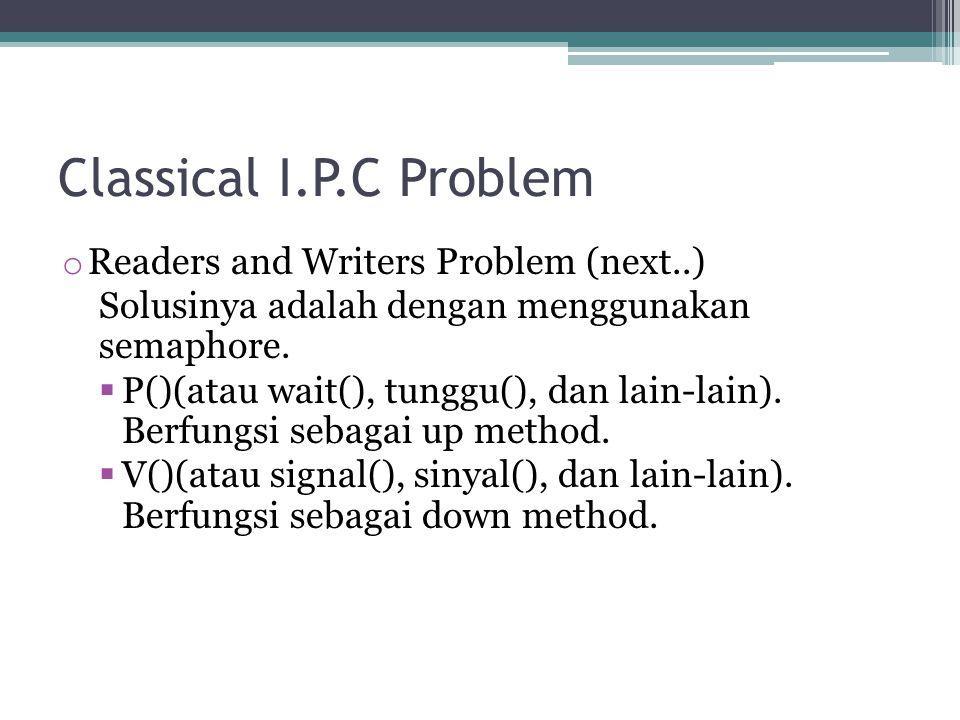 Classical I.P.C Problem o Readers and Writers Problem (next..) Solusinya adalah dengan menggunakan semaphore.  P()(atau wait(), tunggu(), dan lain-la