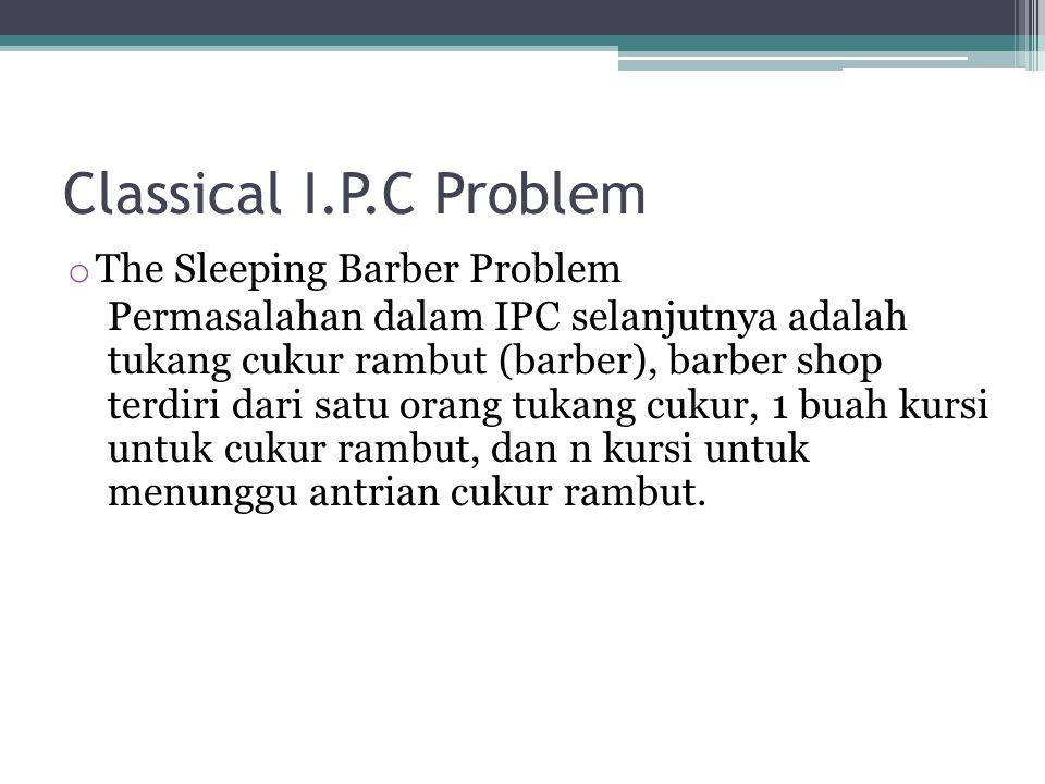 Classical I.P.C Problem o The Sleeping Barber Problem Permasalahan dalam IPC selanjutnya adalah tukang cukur rambut (barber), barber shop terdiri dari satu orang tukang cukur, 1 buah kursi untuk cukur rambut, dan n kursi untuk menunggu antrian cukur rambut.