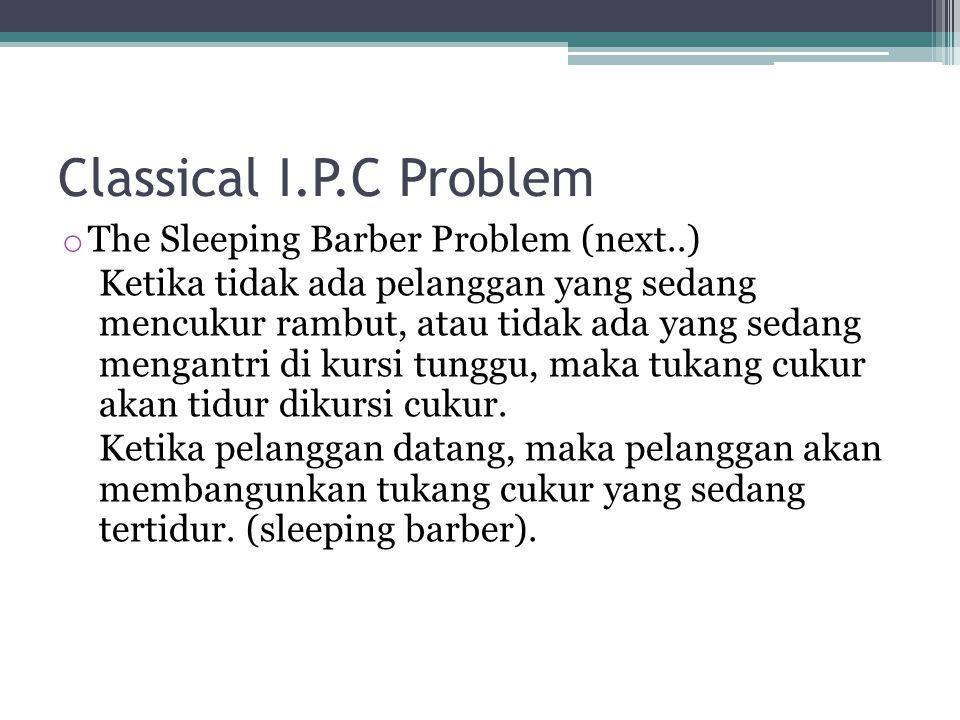 Classical I.P.C Problem o The Sleeping Barber Problem (next..) Ketika tidak ada pelanggan yang sedang mencukur rambut, atau tidak ada yang sedang mengantri di kursi tunggu, maka tukang cukur akan tidur dikursi cukur.
