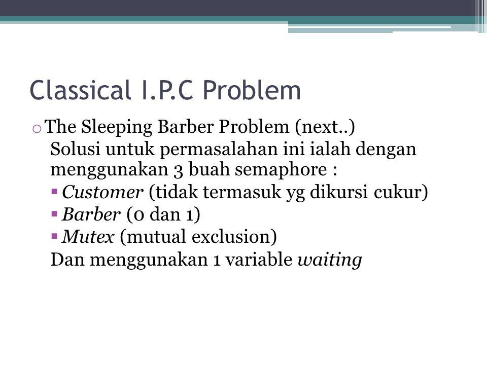Classical I.P.C Problem o The Sleeping Barber Problem (next..) Solusi untuk permasalahan ini ialah dengan menggunakan 3 buah semaphore :  Customer (tidak termasuk yg dikursi cukur)  Barber (0 dan 1)  Mutex (mutual exclusion) Dan menggunakan 1 variable waiting