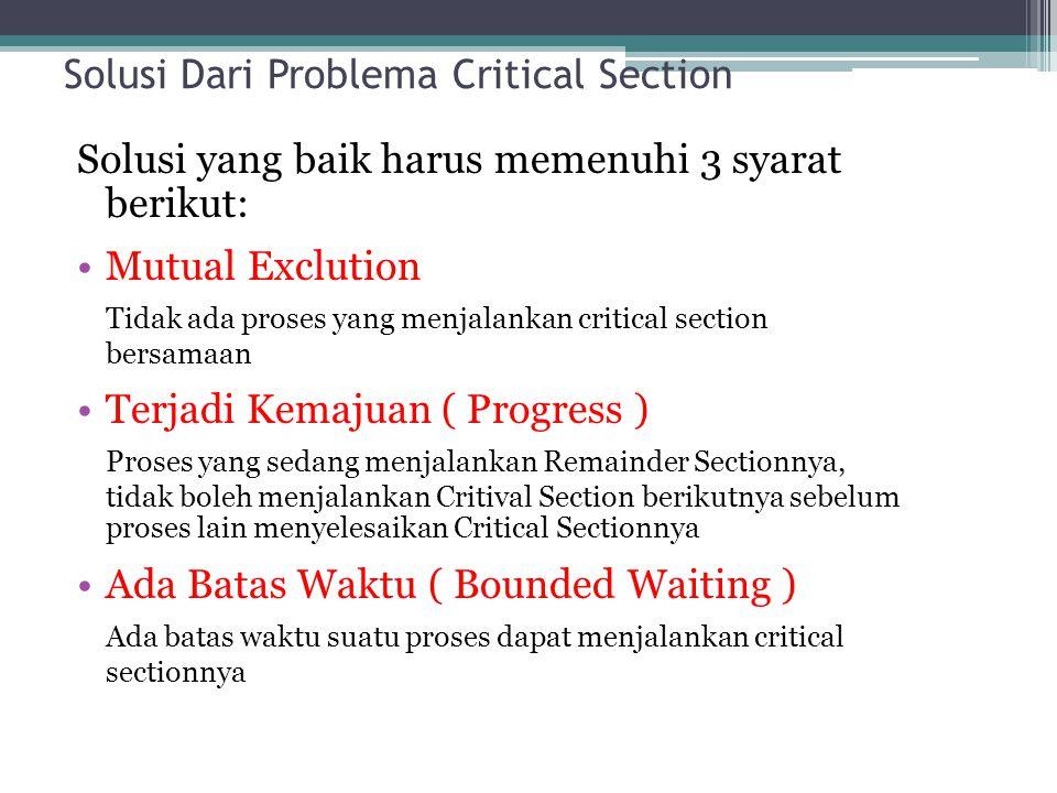 Solusi Dari Problema Critical Section Solusi yang baik harus memenuhi 3 syarat berikut: Mutual Exclution Tidak ada proses yang menjalankan critical se