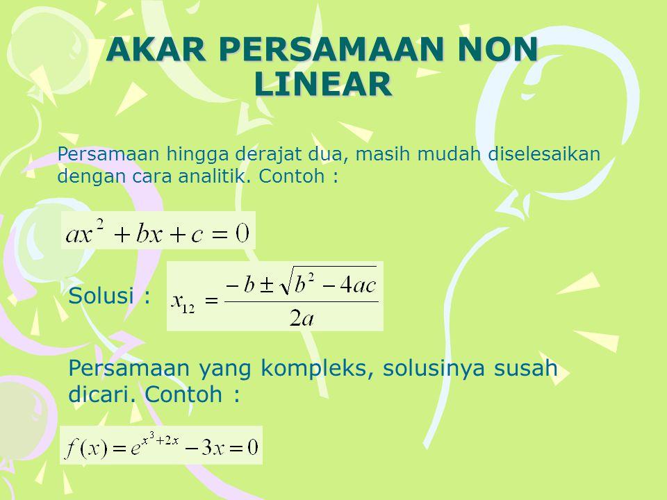 AKAR PERSAMAAN NON LINEAR Persamaan hingga derajat dua, masih mudah diselesaikan dengan cara analitik. Contoh : Solusi : Persamaan yang kompleks, solu
